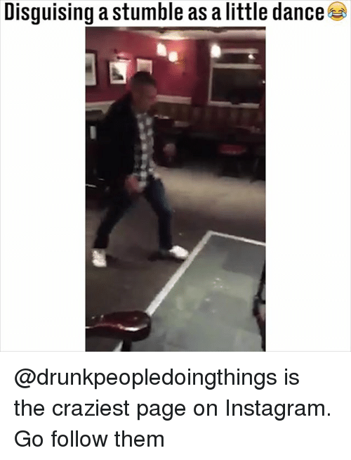 Instagram, Memes, and Dance: Disguising a stumble as a little dance @drunkpeopledoingthings is the craziest page on Instagram. Go follow them