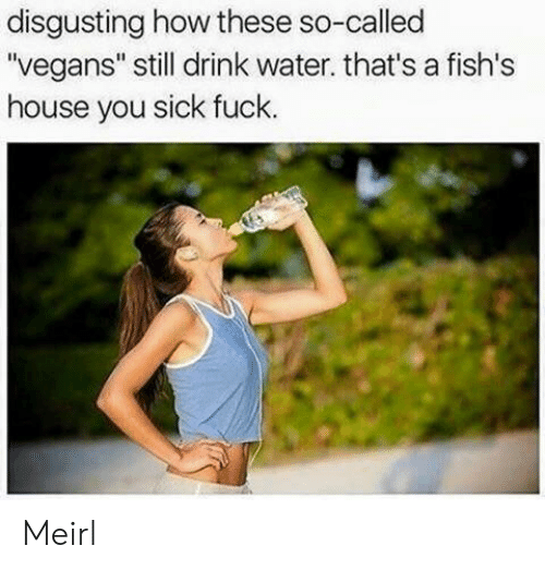 "You Sick Fuck: disgusting how these so-called  ""vegans"" still drink water. that's a fish's  house you sick fuck Meirl"