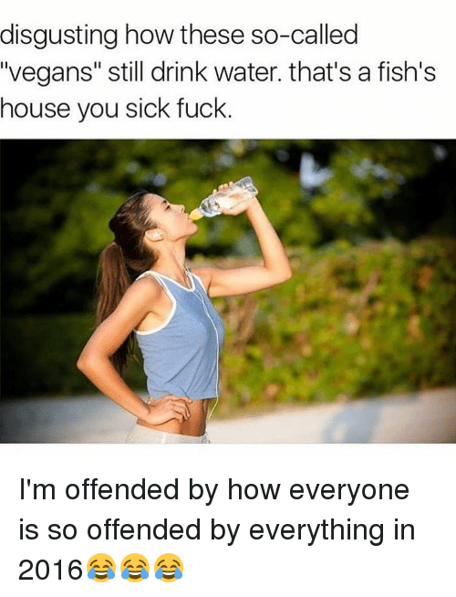 """Memes, Vegan, and Fish: disgusting how these so-called  """"vegans"""" still drink water. that's a fish's  house you sick fuck I'm offended by how everyone is so offended by everything in 2016😂😂😂"""