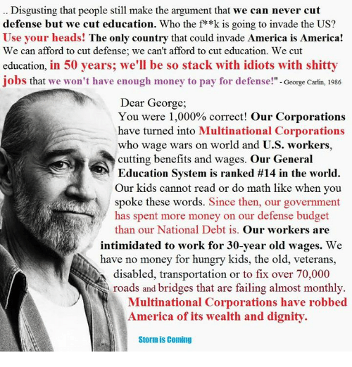 George Carlin, Hungry, and Memes: Disgusting that people still make the argument that we can never cut  defense but we cut education. Who the f**k is going to invade the US?  Use your heads! The only country that could invade America is America  We can afford to cut defense; we can't afford to cut education. We cut  education, in 50 years; we'll be so stack with idiots with shitty  jobs that we won't have enough money to pay for defense  George Carlin, 1986  Dear George,  You were 1,000% correct! Our Corporations  have turned into Multinational Corporations  who wage wars on world and U.S. workers,  cutting benefits and wages. Our General  Education System is ranked #14 in the world.  Our kids cannot read or do math like when you  spoke these words  Since then, our government  has spent more money on our defense budget  than our National Debt is  Our workers are  intimidated to work for 30-year old wages. We  have no money for hungry kids, the old, veterans  ON disabled, transportation or to fix over  70,000  roads and bridges that are failing almost monthly  Multinational Corporations have robbed  America of its wealth and dignity  Storm is Coming