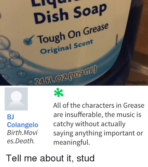 Funny, Music, and Dish: Dish Soap  Tough On Grease  Original Scent  @eggbubs  All of the characters in Grease  BJ  Colangelo  Birth.Movi  re insufferable, the music i  catchy without actually  saying anything important or  meaningful.