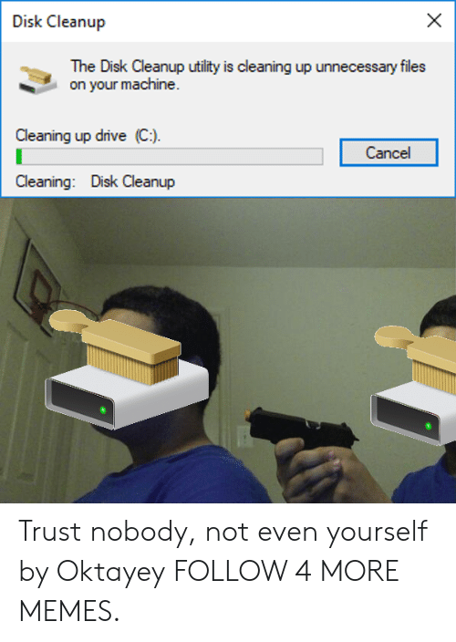 Trust Nobody: Disk Cleanup  The Disk Cleanup utility is cleaning up unnecessary files  on your machine.  Cleaning up drive (C)  Cancel  Cleaning: Disk Cleanup Trust nobody, not even yourself by Oktayey FOLLOW 4 MORE MEMES.