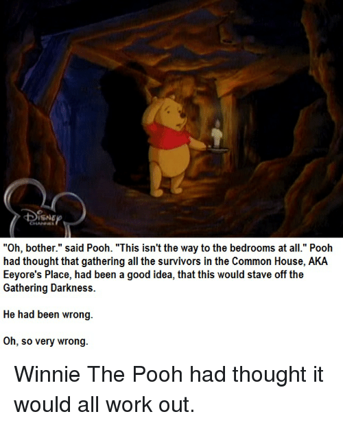 "Winnie the Pooh, Working Out, and Survivor: DISNE  ""Oh, bother."" said Pooh. ""This isn't the way to the bedrooms at all."" Pooh  had thought that gathering all the survivors in the Common House, AKA  Eeyore's Place, had been a good idea, that this would stave off the  Gathering Darkness.  He had been wrong  Oh, so very wrong Winnie The Pooh had thought it would all work out."