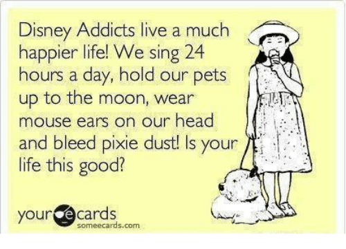 mouse ears: Disney Addicts live a much  happier life! We sing 24  our pets  hours a day, hold  up to the moon, wear  mouse ears on our head  and bleed pixie dust!  Is your  life this good?  your  e cards