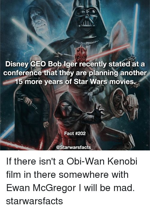 mcgregor: Disney CEO Bob iger recently stated at a  conference that they are planning another  15 more years of Star Wars movies.at  Fact #202  @Starwarsfacts If there isn't a Obi-Wan Kenobi film in there somewhere with Ewan McGregor I will be mad. starwarsfacts