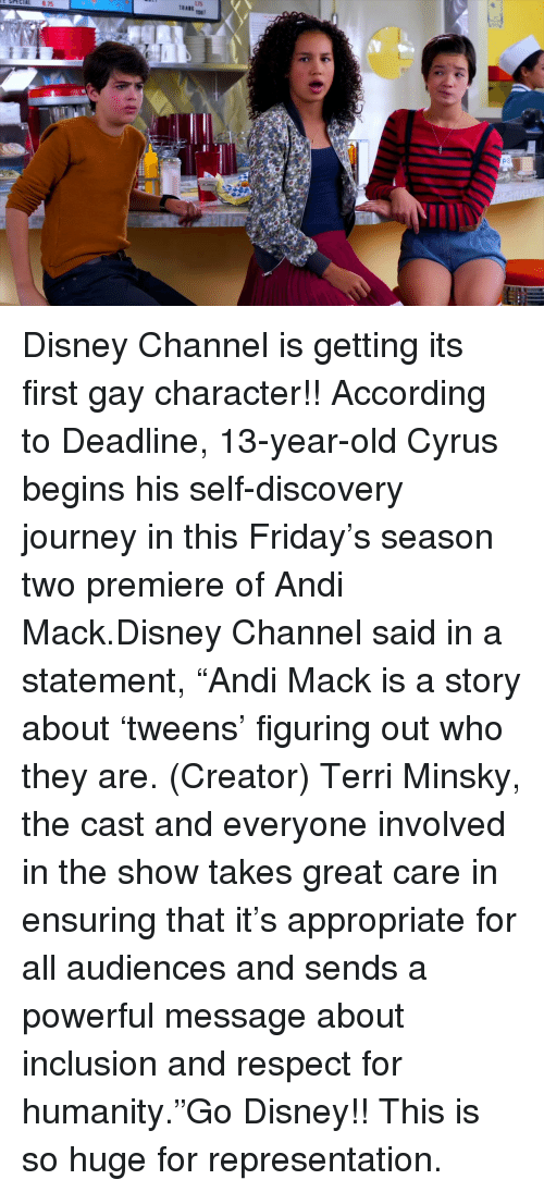 """inclusion: Disney Channel is getting its first gay character!!According to Deadline, 13-year-old Cyrus begins his self-discovery journey in this Friday's season two premiere of Andi Mack.Disney Channel said in a statement,""""Andi Mack is a story about 'tweens' figuring out who they are. (Creator) Terri Minsky, the cast and everyone involved in the show takes great care in ensuring that it's appropriate for all audiences and sends a powerful message about inclusion and respect for humanity.""""Go Disney!! This is so huge for representation."""