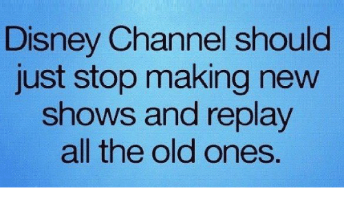 Disney Channel: Disney Channel should  just stop making new  shows and replay  all the old ones.