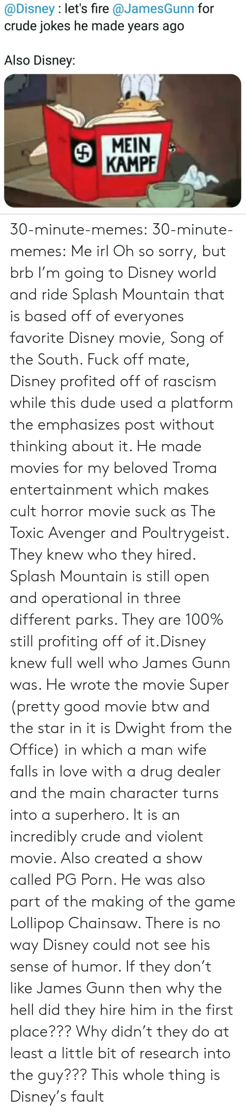 disney movie: @Disney : let's fire @JamesGunn for  crude jokes he made years ago  Also Disney:  MEIN  KAMPF 30-minute-memes: 30-minute-memes: Me irl Oh so sorry, but brb I'm going to Disney world and ride Splash Mountain that is based off of everyones favorite Disney movie, Song of the South.  Fuck off mate, Disney profited off of rascism while this dude used a platform the emphasizes post without thinking about it. He made movies for my beloved Troma entertainment which makes cult horror movie suck as The Toxic Avenger and Poultrygeist. They knew who they hired.  Splash Mountain is still open and operational in three different parks. They are 100% still profiting off of it.Disney knew full well who James Gunn was. He wrote the movie Super (pretty good movie btw and the star in it is Dwight from the Office) in which a man wife falls in love with a drug dealer and the main character turns into a superhero. It is an incredibly crude and violent movie. Also created a show called PG Porn. He was also part of the making of the game Lollipop Chainsaw. There is no way Disney could not see his sense of humor. If they don't like James Gunn then why the hell did they hire him in the first place??? Why didn't they do at least a little bit of research into the guy??? This whole thing is Disney's fault