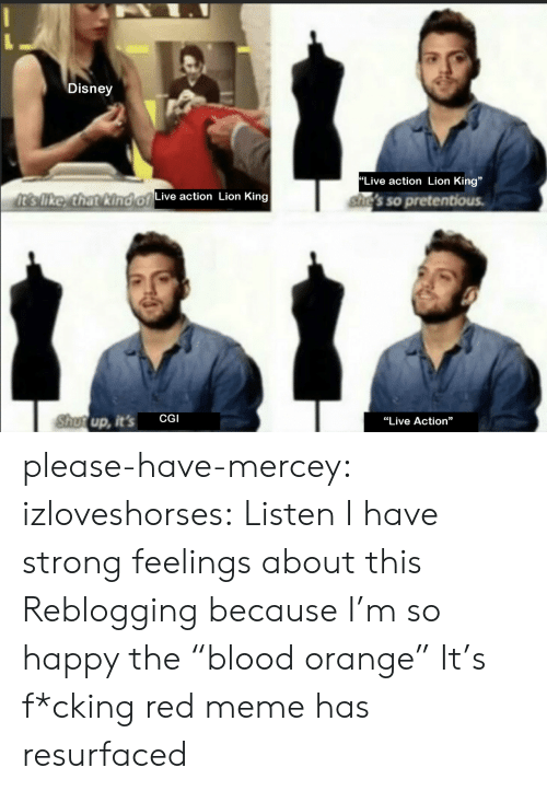 """cgi: Disney  """"Live action Lion King""""  It's like, that kind of  Live action Lion King  she's so pretentious.  Shutup, it's  CGI  """"Live Action"""" please-have-mercey: izloveshorses: Listen I have strong feelings about this Reblogging because I'm so happy the""""blood orange"""" It's f*cking red meme has resurfaced"""
