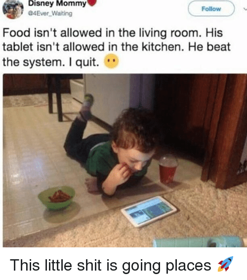 Disney, Food, and Funny: Disney Mommy  4Ever Waiting  Follow  Food isn't allowed in the living room. His  tablet isn't allowed in the kitchen. He beat  the system. I quit. This little shit is going places 🚀