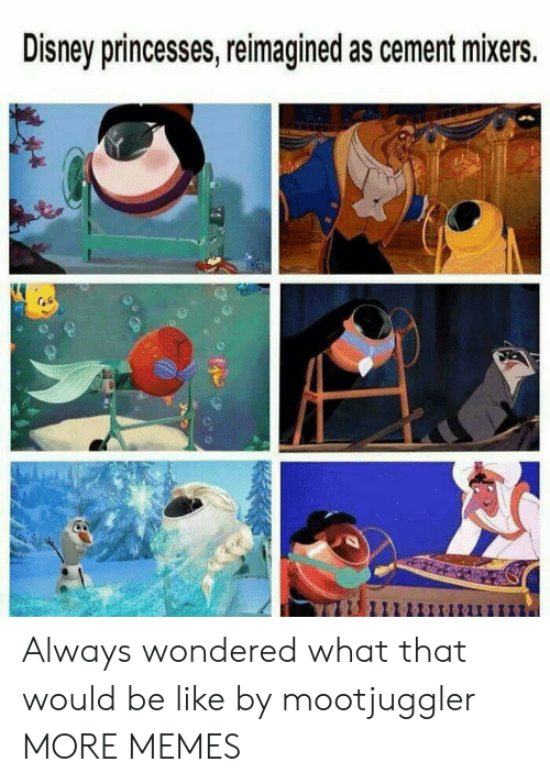 princesses: Disney princesses, reimagined as cement mixers. Always wondered what that would be like by mootjuggler MORE MEMES