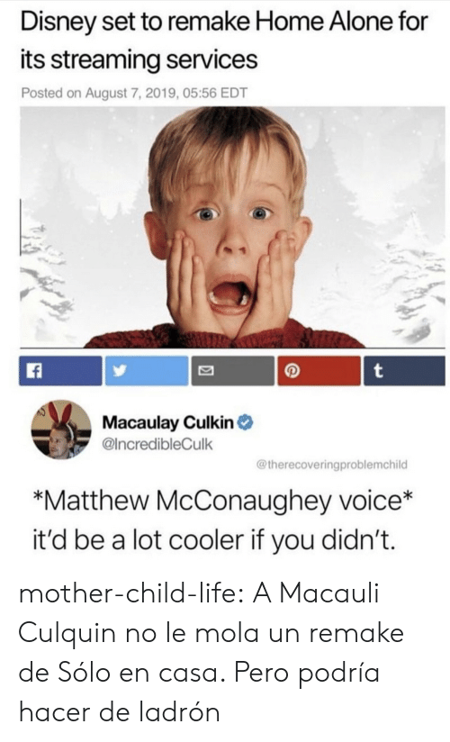 Matthew McConaughey: Disney set to remake Home Alone for  its streaming services  Posted on August 7, 2019, 05:56 EDT  t  Macaulay Culkin  @IncredibleCulk  @therecoveringproblemchild  *Matthew McConaughey voice*  it'd be a lot cooler if you didn't. mother-child-life:  A Macauli Culquin no le mola un remake de Sólo en casa. Pero podría hacer de ladrón