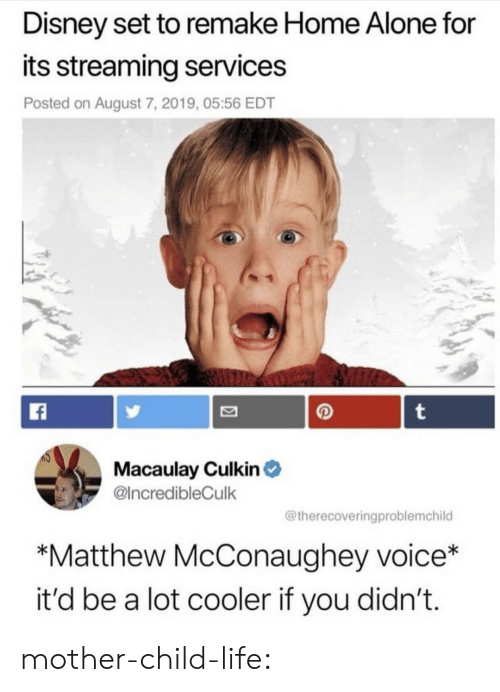 Matthew McConaughey: Disney set to remake Home Alone for  its streaming services  Posted on August 7, 2019, 05:56 EDT  t  Macaulay Culkin  @IncredibleCulk  @therecoveringproblemchild  *Matthew McConaughey voice*  it'd be a lot cooler if you didn't. mother-child-life: