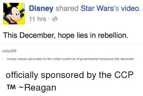 USABall: Disney  shared Star Wars's video  11 hrs  This December, hope lies in rebellion.  coolyo294  mickey mouse advocates for the violent overthrow of governmental institutions this december officially sponsored by the CCP™ ~Reagan