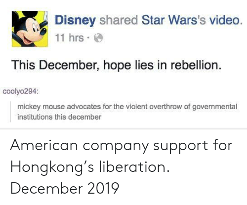 Mickey Mouse: Disney shared Star Wars's video.  11 hrs  This December, hope lies in rebellion  coolyo294:  mickey mouse advocates for the violent overthrow of governmental  institutions this december American company support for Hongkong's liberation. December 2019