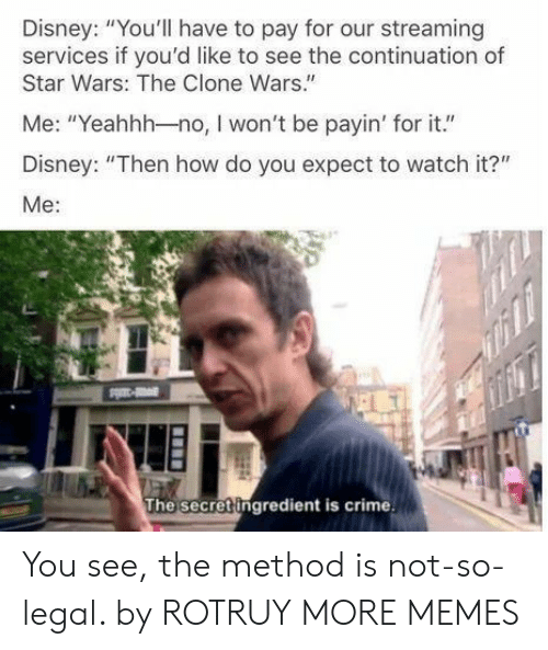 """Clone: Disney: """"You'll have to pay for our streaming  services if you'd like to see the continuation of  Star Wars: The Clone Wars.""""  Me: """"Yeahhh-no, I won't be payin' for it.""""  Disney: """"Then how do you expect to watch it?""""  Me:  The secret ingredient is crime You see, the method is not-so-legal. by ROTRUY MORE MEMES"""