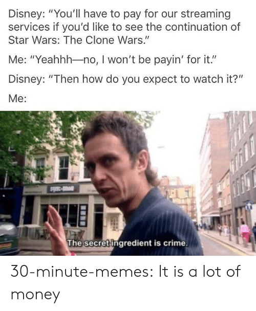 """streaming: Disney: """"You'll have to pay for our streaming  services if you'd like to see the continuation of  Star Wars: The Clone Wars.""""  Me: """"Yeahhh-no, I won't be payin' for it.""""  Disney: """"Then how do you expect to watch it?""""  Me:  The secret ingredient is crime. 30-minute-memes:  It is a lot of money"""