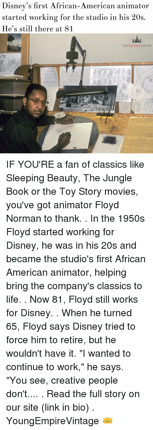 "Disney, Life, and Memes: Disney's first African-American animator  started working for the studio in his 20s  He's still there at 81  THEY OUN GEM PIRE IF YOU'RE a fan of classics like Sleeping Beauty, The Jungle Book or the Toy Story movies, you've got animator Floyd Norman to thank. . In the 1950s Floyd started working for Disney, he was in his 20s and became the studio's first African American animator, helping bring the company's classics to life. . Now 81, Floyd still works for Disney. . When he turned 65, Floyd says Disney tried to force him to retire, but he wouldn't have it. ""I wanted to continue to work,"" he says. ""You see, creative people don't.... . Read the full story on our site (link in bio) . YoungEmpireVintage 👑"