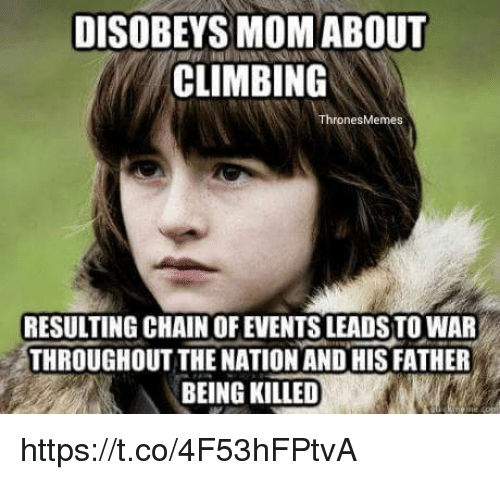 Climbing, Memes, and Mom: DISOBEYS MOM ABOUT  CLIMBING  rones Memes  RESULTING CHAIN OF EVENTSLEADSTO WAR  THROUGHOUT THE NATION ANDHIS FATHER  BEING KILLED https://t.co/4F53hFPtvA