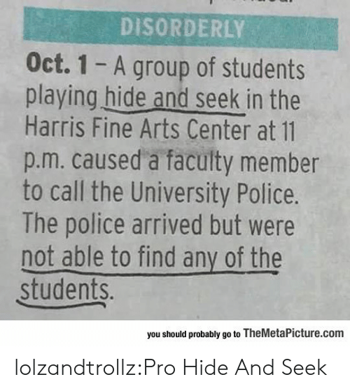 hide and seek: DISORDERLY  Oct. 1 - A group of students  playing hide and seek in the  Harris Fine Arts Center at 11  p.m. caused a faculty member  to call the University Police.  The police arrived but were  not able to find any of the  students.  you should probably go to TheMetaPicture.com lolzandtrollz:Pro Hide And Seek
