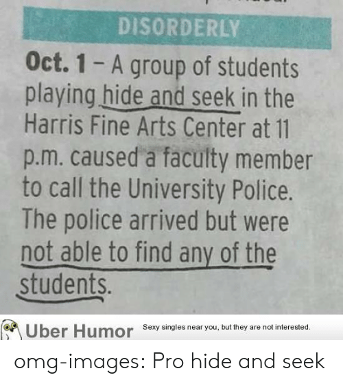 Playing Hide: DISORDERLY  Oct. 1 - A group of students  playing hide and seek in the  Harris Fine Arts Center at 11  p.m. caused a faculty member  to call the University Police.  The police arrived but were  not able to find any of the  students.  Uber Humor  Sexy singles near you, but they are not interested. omg-images:  Pro hide and seek