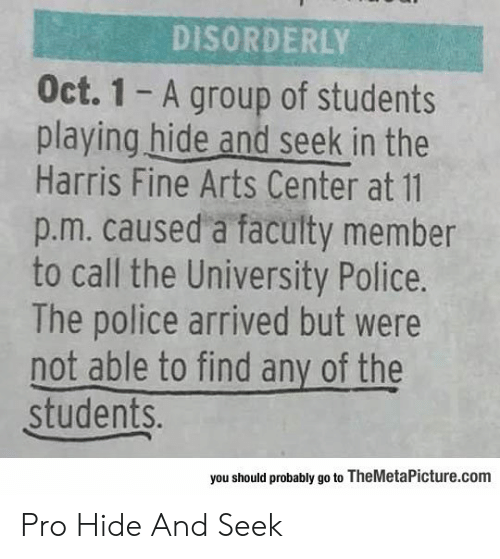 Playing Hide: DISORDERLY  Oct. 1 A group of students  playing hide and seek in the  Harris Fine Arts Center at 11  p.m. caused a faculty member  to call the University Police.  The police arrived but were  not able to find any of the  students.  you should probably go to TheMetaPicture.com Pro Hide And Seek