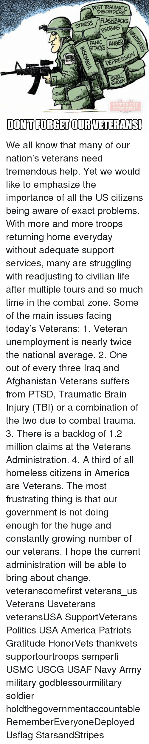 Memes, 🤖, and Flash: DISORDERS  FLASH BACKS  STRESS  PHOBIAS  ANIC TANGER  SHOCK  VETERANS  COME FIRST  DONT FORGETOURVETERANSI We all know that many of our nation's veterans need tremendous help. Yet we would like to emphasize the importance of all the US citizens being aware of exact problems. With more and more troops returning home everyday without adequate support services, many are struggling with readjusting to civilian life after multiple tours and so much time in the combat zone. Some of the main issues facing today's Veterans: 1. Veteran unemployment is nearly twice the national average. 2. One out of every three Iraq and Afghanistan Veterans suffers from PTSD, Traumatic Brain Injury (TBI) or a combination of the two due to combat trauma. 3. There is a backlog of 1.2 million claims at the Veterans Administration. 4. A third of all homeless citizens in America are Veterans. The most frustrating thing is that our government is not doing enough for the huge and constantly growing number of our veterans. I hope the current administration will be able to bring about change. veteranscomefirst veterans_us Veterans Usveterans veteransUSA SupportVeterans Politics USA America Patriots Gratitude HonorVets thankvets supportourtroops semperfi USMC USCG USAF Navy Army military godblessourmilitary soldier holdthegovernmentaccountable RememberEveryoneDeployed Usflag StarsandStripes