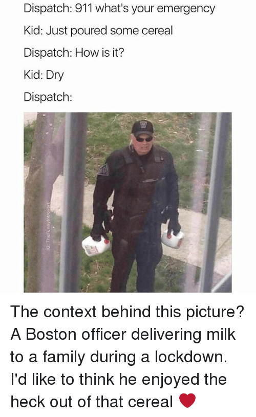 Cereally: Dispatch: 911 what's your emergency  Kid: Just poured some cereal  Dispatch: How is it?  Kid: Dry  Dispatch: The context behind this picture? A Boston officer delivering milk to a family during a lockdown. I'd like to think he enjoyed the heck out of that cereal ❤️