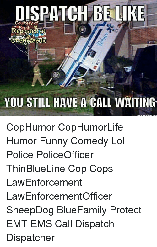 Dispatcher: DISPATCH BE LIKE  Courtesy of  Reposted at  YOU STILL HAVE A CALL WAITING CopHumor CopHumorLife Humor Funny Comedy Lol Police PoliceOfficer ThinBlueLine Cop Cops LawEnforcement LawEnforcementOfficer SheepDog BlueFamily Protect EMT EMS Call Dispatch Dispatcher