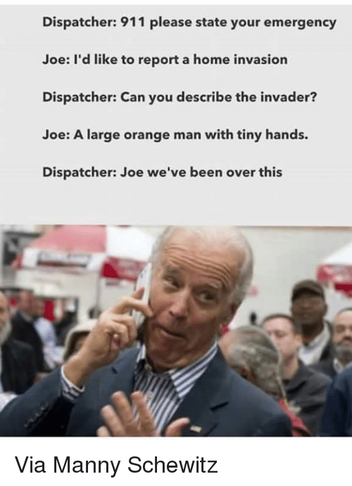 Mannis: Dispatcher: 911 please state your emergency  Joe: I'd like to report a home invasion  Dispatcher: Can you describe the invader?  Joe: A large orange man with tiny hands.  Dispatcher: Joe we've been over this Via Manny Schewitz