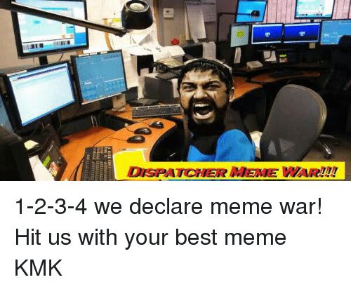 Declare Meme War: DISPATCHER MEME WAR!!! 1-2-3-4 we declare meme war! Hit us with your best meme KMK