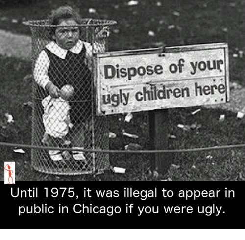 Chicago, Memes, and 🤖: Dispose of your  ugly children her  Until 1975, it was illegal to appear in  public in Chicago if you were ugly.