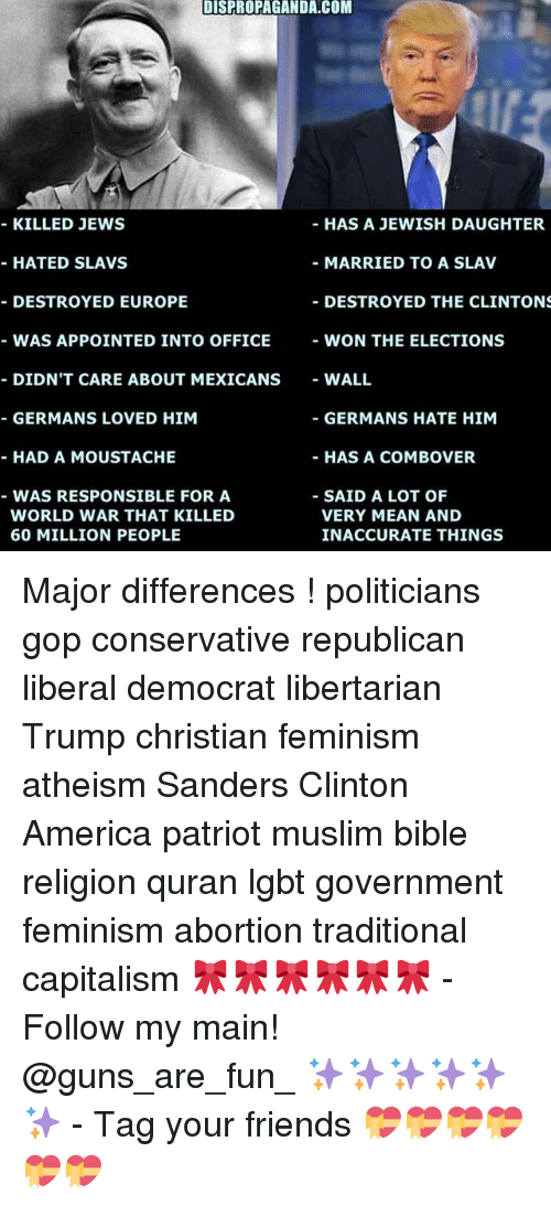 Memes, 🤖, and Gop: DISPROPAGANDA.COM  HAS A JEWISH DAUGHTER  KILLED JEWS  HATED SLAVS  MARRIED TO A SLAV  DESTROYED EUROPE  DESTROYED THE CLINTONS  WAS APPOINTED INTO OFFICE  WON THE ELECTIONS  DIDNT CARE ABOUT MEXICANS  WALL  GERMANS LOVED HIM  GERMANS HATE HIM  HAD A MOUSTACHE  HAS A COMBO VER  SAID A LOT OF  WAS RESPONSIBLE FOR A  WORLD WAR THAT KILLED  VERY MEAN AND  60 MILLION PEOPLE  INACCURATE THINGS Major differences ! politicians gop conservative republican liberal democrat libertarian Trump christian feminism atheism Sanders Clinton America patriot muslim bible religion quran lgbt government feminism abortion traditional capitalism 🎀🎀🎀🎀🎀🎀 - Follow my main! @guns_are_fun_ ✨✨✨✨✨✨ - Tag your friends 💝💝💝💝💝💝