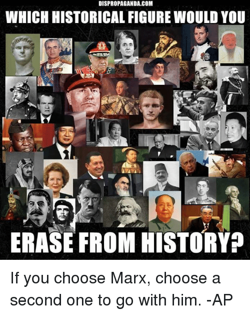 Memes, History, and Historical: DISPROPAGANDA.COM  WHICH HISTORICAL FIGURE WOULD YOU  ERASE FROM HISTORY If you choose Marx, choose a second one to go with him.   -AP