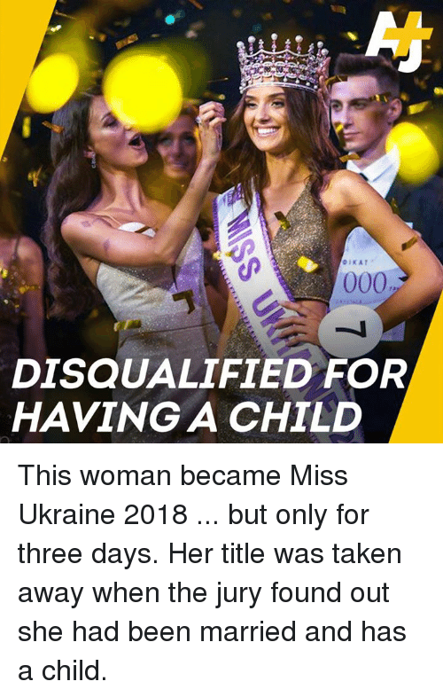 Memes, Taken, and Ukraine: DISQUALIFIED FOR  HAVING A CHILD This woman became Miss Ukraine 2018 ... but only for three days.   Her title was taken away when the jury found out she had been married and has a child.
