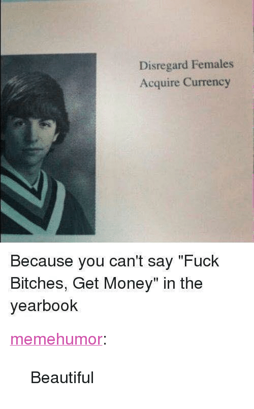 """Females Acquire Currency: Disregard Females  Acquire Currency  Because you cant say """"Fuck  Bitches, Get Money"""" in the  yearbook <p><a href=""""http://memehumor.net/post/167107839112/beautiful"""" class=""""tumblr_blog"""">memehumor</a>:</p>  <blockquote><p>Beautiful</p></blockquote>"""