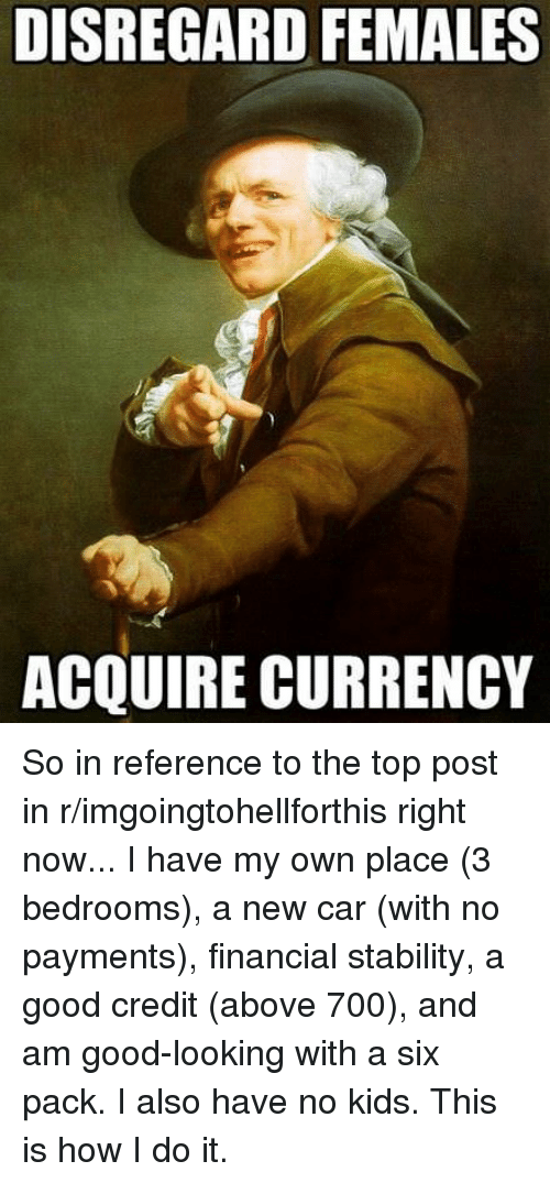 Good, Kids, and Advice Animals: DISREGARD FEMALES  ACQUIRE CURRENCY So in reference to the top post in r/imgoingtohellforthis right now... I have my own place (3 bedrooms), a new car (with no payments), financial stability, a good credit (above 700), and am good-looking with a six pack. I also have no kids. This is how I do it.