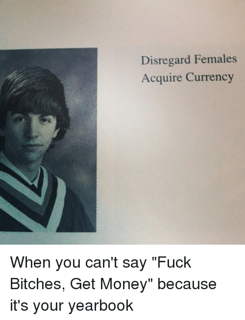 """Females Acquire Currency: Disregard Females  Acquire Currency When you can't say """"Fuck Bitches, Get Money"""" because it's your yearbook"""