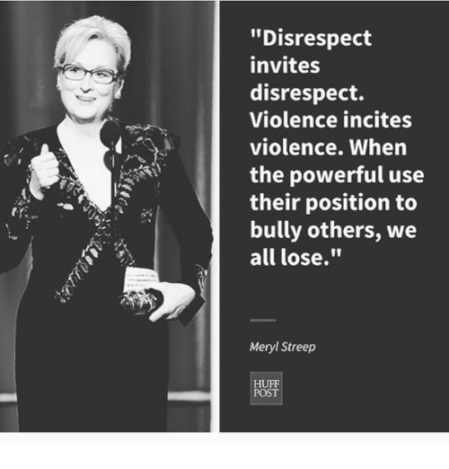 """Memes, Meryl Streep, and 🤖: """"Disrespect  invites  disrespect.  Violence incites  violence. When  the powerful use  their position to  bully others, we  all lose.""""  Meryl Streep  POST"""