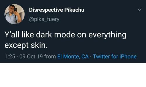 mode: Disrespective Pikachu  @pika_fuery  Y'all like dark mode on  everything  except skin.  1:25 09 Oct 19 from El Monte, CA Twitter for iPhone