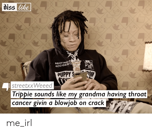 throat cancer: diss like  PRAYING F  ACCIDENTA  2OM  PUPPY S  streetxxWeeed  Trippie sounds like my grandma having throat  |cancer givin a blowjob  on crack me_irl