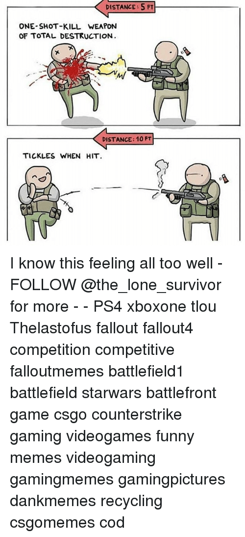 Funny, Memes, and Ps4: DISTANCE: 5 FT  ONE-SHOT-KILL WEAPON  OF TOTAL DESTRUCTION  DISTANCE: 10 FT  TICKLES WHEN HIT I know this feeling all too well - FOLLOW @the_lone_survivor for more - - PS4 xboxone tlou Thelastofus fallout fallout4 competition competitive falloutmemes battlefield1 battlefield starwars battlefront game csgo counterstrike gaming videogames funny memes videogaming gamingmemes gamingpictures dankmemes recycling csgomemes cod