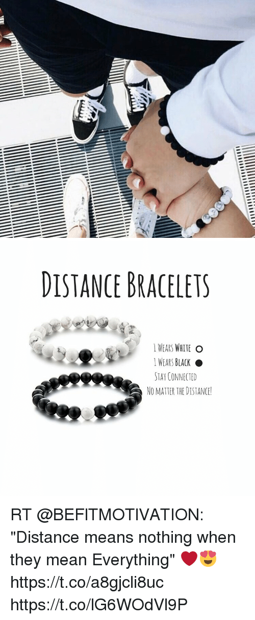 "Memes, Black, and Connected: DISTANCE BRACELETS  WEARS WHITE O  I WEARS BLACK  STAY CONNECTED  NO MATTER THE DISTANCE! RT @BEFlTMOTlVATION: ""Distance means nothing when they mean Everything"" ❤️😍 https://t.co/a8gjcli8uc https://t.co/lG6WOdVl9P"