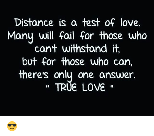 Withstanded: Distance is a test of love.  Many will fail for those who  can't withstand it  but for those who can  there's only one answer.  TRUE LOVE 😎