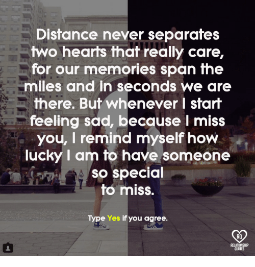 Memes, Hearts, and Sad: Distance never separates  two hearts that really care,  for our memories span the  miles and in seconds we are  there. But whenever I start  feeling sad, because l miss  you, I remind myself how  lucky I am to have someone  so special  to miss.  Type Yes if you agree.  RO
