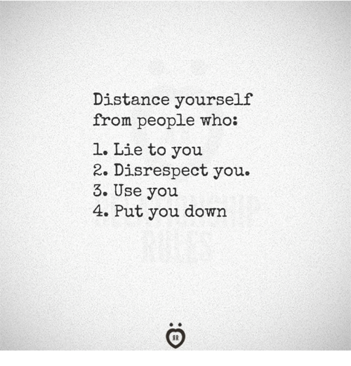 Who, Down, and You: Distance yourself  from people who  1. Lie to you  2. Disrespect you.  3. Use you  4. Put you down