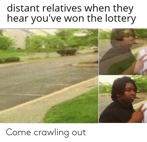 crawling: distant relatives when they  hear you've won the lottery Come crawling out