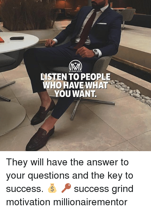 Memes, Success, and 🤖: DISTEN TO PEOPLE  WHO HAVE WHAT  YOU WANT They will have the answer to your questions and the key to success. 💰 🔑 success grind motivation millionairementor