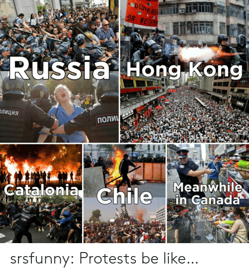 Hong Kong: DISTERSE  OR WE R  Russia Hong Kong  KFC  ПОЛИЧ  ОЛИЦИЯ  Meanwhile  in Canada  Catalonia Chile  POLICIA,  UCSC srsfunny:  Protests be like…
