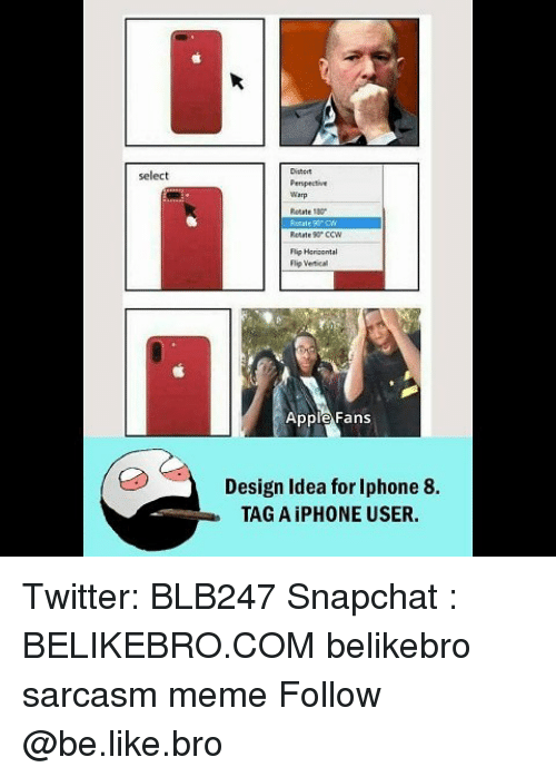 Apple, Be Like, and Iphone: Distert  Pempective  Warp  Rotate 180  select  Rotate 90 CCW  lip Herisental  Flip Vertical  Apple Fans  Design Idea for Iphone 8.  TAG A iPHONE USER. Twitter: BLB247 Snapchat : BELIKEBRO.COM belikebro sarcasm meme Follow @be.like.bro